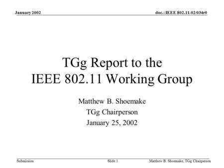 Doc.: IEEE 802.11-02/034r0 Submission January 2002 Matthew B. Shoemake, TGg ChairpersonSlide 1 TGg Report to the IEEE 802.11 Working Group Matthew B. Shoemake.