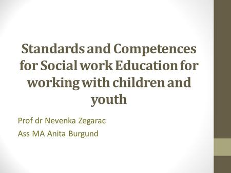 Standards and Competences for Social work Education for working with children and youth Prof dr Nevenka Zegarac Ass MA Anita Burgund.