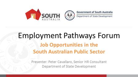 Employment Pathways Forum Job Opportunities in the South Australian Public Sector Presenter: Peter Cavallaro, Senior HR Consultant Department of State.