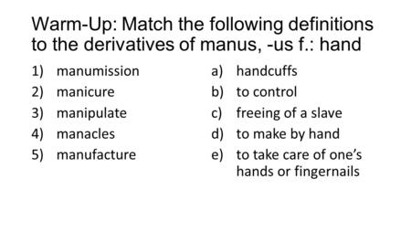 Warm-Up: Match the following definitions to the derivatives of manus, -us f.: hand 1)manumission 2)manicure 3)manipulate 4)manacles 5)manufacture a)handcuffs.