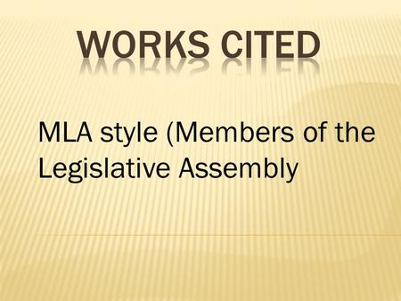 MLA style (Members of the Legislative Assembly.  Notes  Arrange in alphabetical order  Double space all lines  Indent the second line 5 spaces (one.