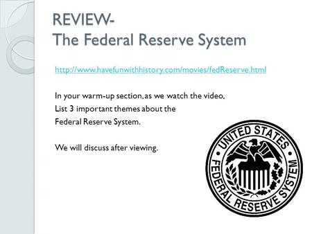 REVIEW- The Federal Reserve System  In your warm-up section, as we watch the video, List 3 important.