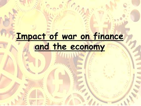 Impact of war on finance and the economy. Summary of main issues How did the war affect government spending? How did government increase its income? How.