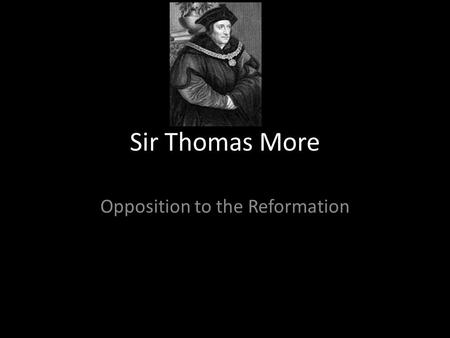 "Sir Thomas More Opposition to the Reformation. Biography Born 7 th February 1478 in London Studied at Oxford 1515 wrote the ""History of Richard III"" 1516."