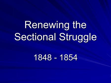Renewing the Sectional Struggle 1848 - 1854. Popular Sovereignty The Mexican War and the Treaty of Guadalupe Hidalgo rekindled the issue of territorial.