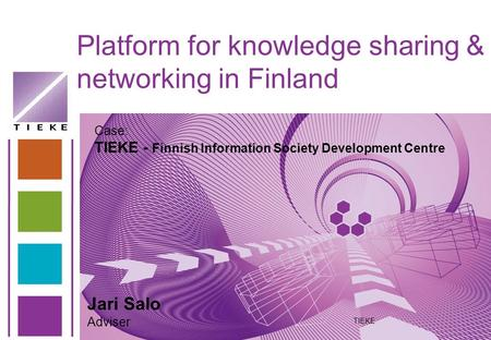 Platform for knowledge sharing & networking in Finland TIEKE Jari Salo Adviser Case: TIEKE - Finnish Information Society Development Centre.