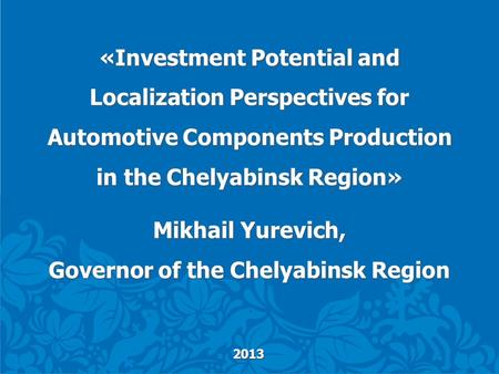 2013 «Investment Potential and Localization Perspectives for Automotive Components Production in the Chelyabinsk Region» Mikhail Yurevich, Governor of.