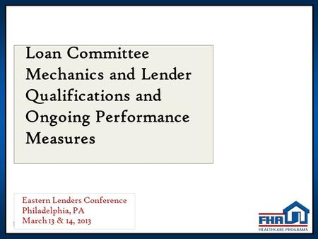 1 Loan Committee Mechanics and Lender Qualifications and Ongoing Performance Measures Eastern Lenders Conference Philadelphia, PA March 13 & 14, 2013.