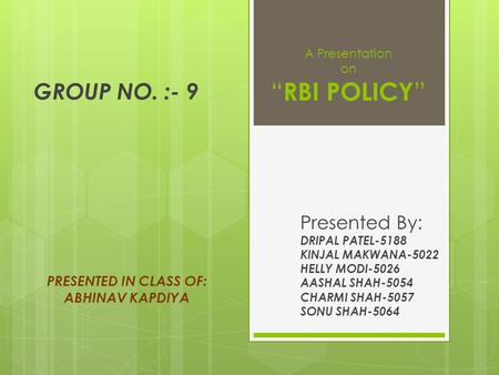 "A Presentation on "" RBI POLICY "" Presented By: DRIPAL PATEL-5188 KINJAL MAKWANA-5022 HELLY MODI-5026 AASHAL SHAH-5054 CHARMI SHAH-5057 SONU SHAH-5064 PRESENTED."