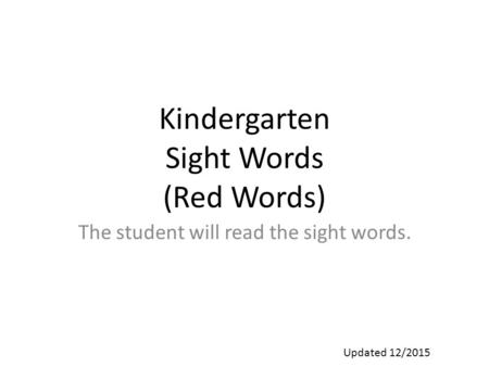 Kindergarten Sight Words (Red Words) The student will read the sight words. Updated 12/2015.