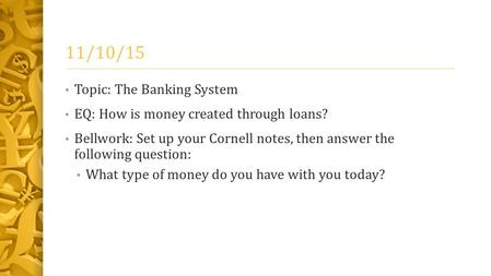11/10/15 Topic: The Banking System EQ: How is money created through loans? Bellwork: Set up your Cornell notes, then answer the following question: What.