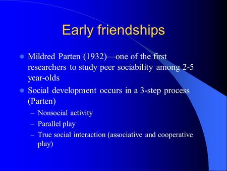 Early friendships Mildred Parten (1932)—one of the first researchers to study peer sociability among 2-5 year-olds Social development occurs in a 3-step.