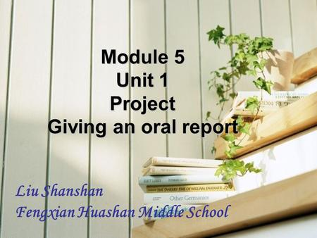 Module 5 Unit 1 Project Giving an oral report Liu Shanshan Fengxian Huashan Middle School.