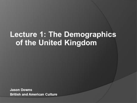 Lecture 1: The Demographics of the United Kingdom Jason Downs British and American Culture.