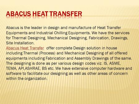 Abacus is the leader in design and manufacture of Heat Transfer Equipments and Industrial Chilling Equipments. We have the services for Thermal Designing,