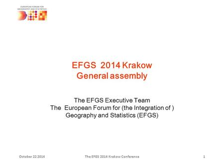 EFGS 2014 Krakow General assembly The EFGS Executive Team The European Forum for (the Integration of ) Geography and Statistics (EFGS) October 22 2014The.