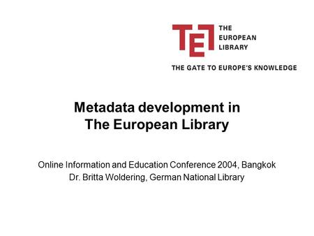 Online Information and Education Conference 2004, Bangkok Dr. Britta Woldering, German National Library Metadata development in The European Library.