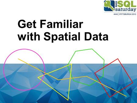 Get Familiar with Spatial Data. Slava Murygin – SQL SlavaSQL.BlogSpot.com.