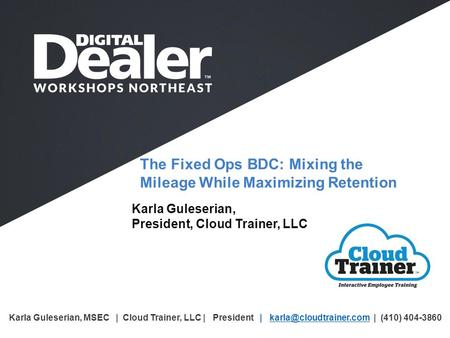 The Fixed Ops BDC: Mixing the Mileage While Maximizing Retention Karla Guleserian, President, Cloud Trainer, LLC Karla Guleserian, MSEC | Cloud Trainer,