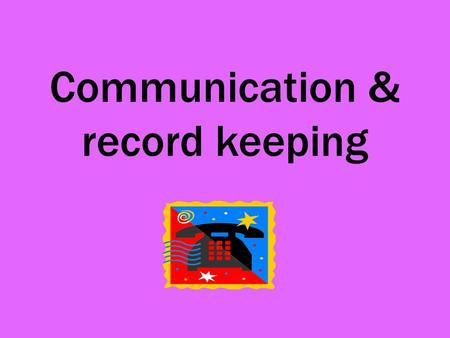 Communication & record keeping. Types of communication VerbalGiving instructions to others, talking to clients, taking messages WrittenConfirmation of.