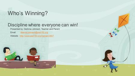 Who's Winning? Discipline where everyone can win! Presented by: DeAnna Johnson, Teacher and Parent