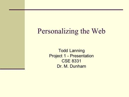 Personalizing the Web Todd Lanning Project 1 - Presentation CSE 8331 Dr. M. Dunham.
