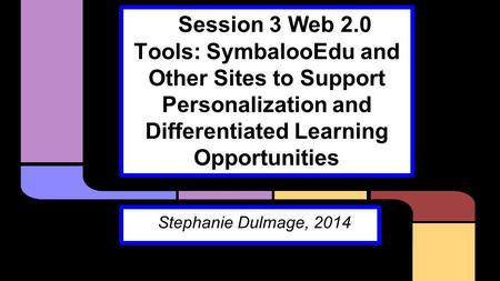 Session 3 Web 2.0 Tools: SymbalooEdu and Other Sites to Support Personalization and Differentiated Learning Opportunities Stephanie Dulmage, 2014.