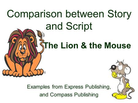 Comparison between Story and Script The Lion & the Mouse Examples from Express Publishing, and Compass Publishing.