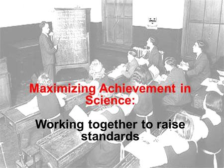 Maximizing Achievement in Science: Working together to raise standards.
