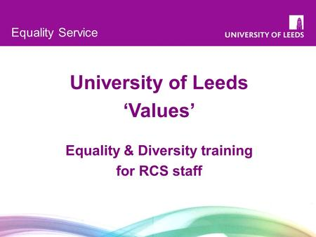 1 Equality Service University of Leeds 'Values' Equality & Diversity training for RCS staff.