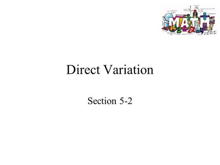 Direct Variation Section 5-2. Goals Goal To write and graph an equation of a direct variation. Rubric Level 1 – Know the goals. Level 2 – Fully understand.
