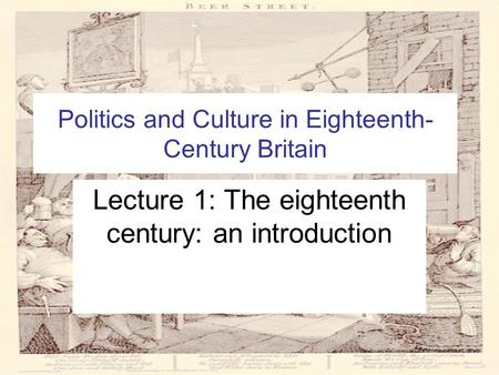Politics and Culture in Eighteenth- Century Britain Lecture 1: The eighteenth century: an introduction.