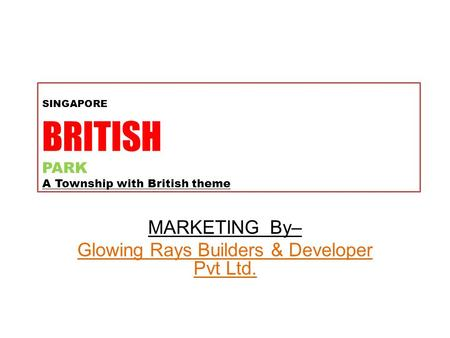 SINGAPORE BRITISH PARK A Township with British theme MARKETING By– Glowing Rays Builders & Developer Pvt Ltd.
