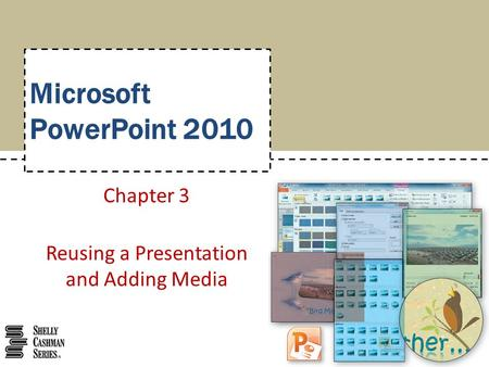 Microsoft PowerPoint 2010 Chapter 3 Reusing a Presentation and Adding Media.