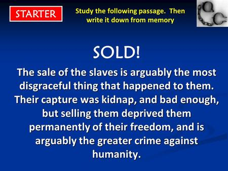 Study the following passage. Then write it down from memory SOLD! The sale of the slaves is arguably the most disgraceful thing that happened to them.