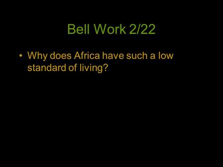 Bell Work 2/22 Why does Africa have such a low standard of living?