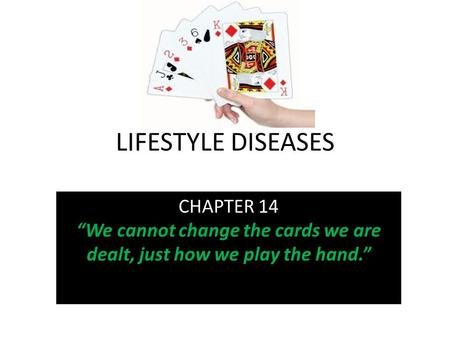 "LIFESTYLE DISEASES CHAPTER 14 ""We cannot change the cards we are dealt, just how we play the hand."""