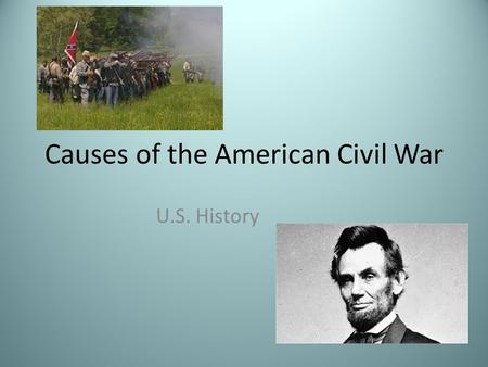 Causes of the American Civil War U.S. History. Today's Target Students will be able to understand the main causes of the American Civil War after completing.