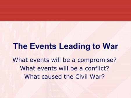 The Events Leading to War What events will be a compromise? What events will be a conflict? What caused the Civil War?