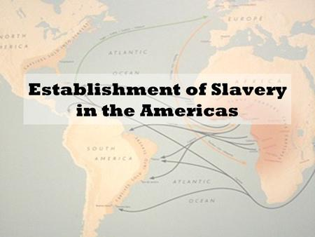 Establishment of Slavery in the Americas. Changes in Society… In the European colonies, social class becomes dictated by race. –Places Europeans at the.
