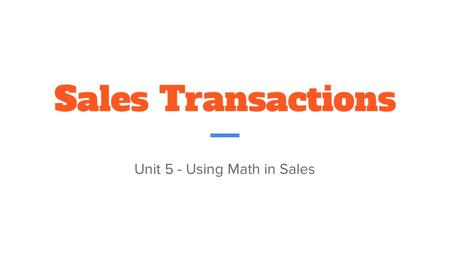 Sales Transactions Unit 5 - Using Math in Sales. Cash or Check Sales A transaction in which the customer pays with cash or check -Record the transaction.