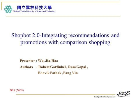 Intelligent Database Systems Lab N.Y.U.S.T. I. M. Shopbot 2.0-Integrating recommendations and promotions with comparison shopping Presenter : Wu, Jia-Hao.