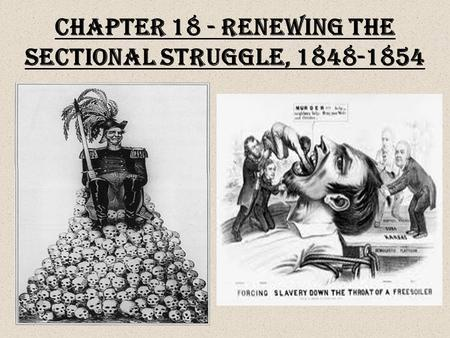 Chapter 18 - Renewing the Sectional Struggle, 1848-1854.