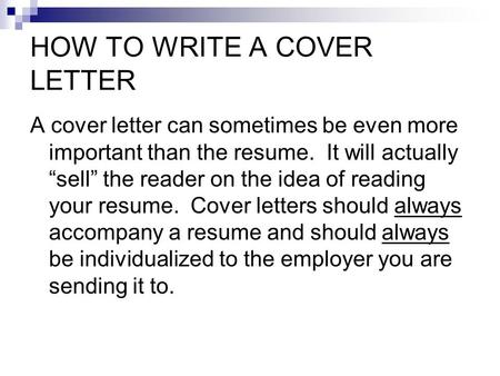 "HOW TO WRITE A COVER LETTER A cover letter can sometimes be even more important than the resume. It will actually ""sell"" the reader on the idea of reading."