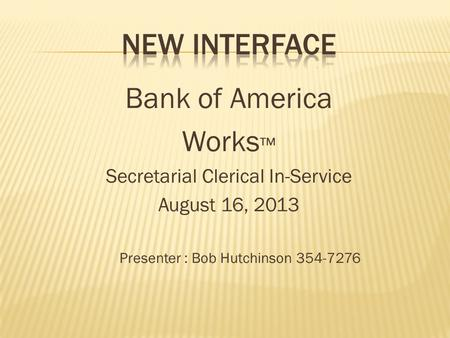 Bank of America Works ™ Secretarial Clerical In-Service August 16, 2013 Presenter : Bob Hutchinson 354-7276.