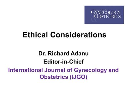 Ethical Considerations Dr. Richard Adanu Editor-in-Chief International Journal of Gynecology and Obstetrics (IJGO)