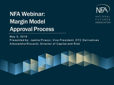 May 3, 2016 Presented by: Jamila Piracci, Vice President, OTC Derivatives Alessandra Riccardi, Director of Capital and Risk NFA Webinar: Margin Model Approval.