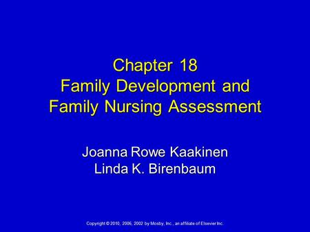 Copyright © 2010, 2006, 2002 by Mosby, Inc., an affiliate of Elsevier Inc. Chapter 18 Family Development and Family Nursing Assessment Joanna Rowe Kaakinen.