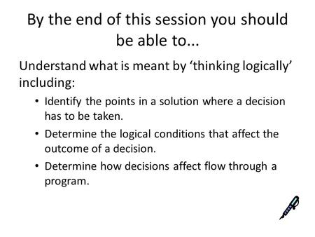 By the end of this session you should be able to... Understand what is meant by 'thinking logically' including: Identify the points in a solution where.
