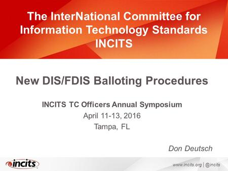 The InterNational Committee for Information Technology Standards INCITS New DIS/FDIS Balloting Procedures INCITS TC Officers Annual Symposium April 11-13,